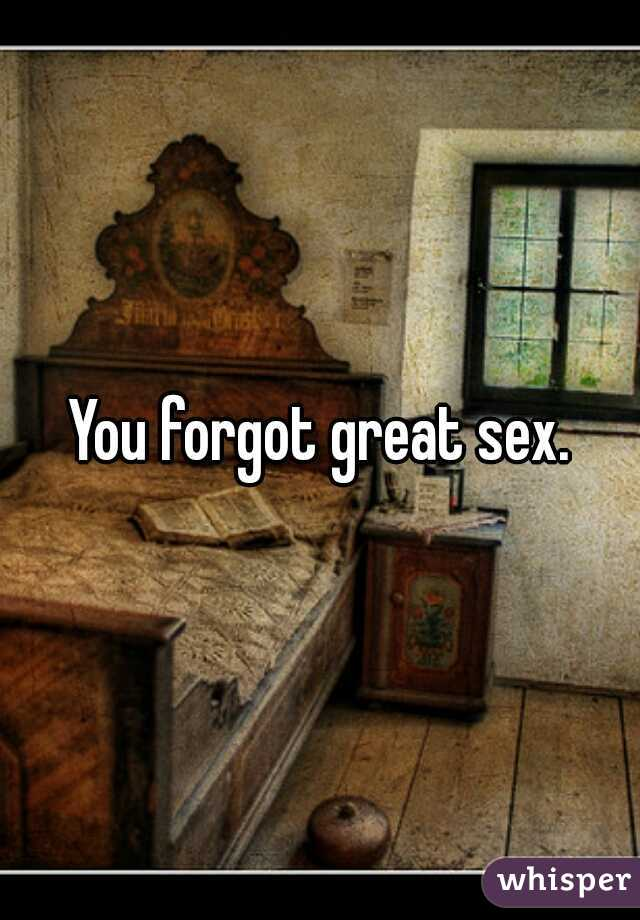 You forgot great sex.