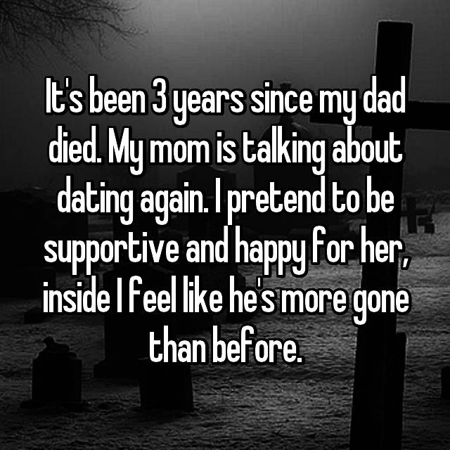 It's been 3 years since my dad died. My mom is talking about dating again. I pretend to be supportive and happy for her, inside I feel like he's more gone than before.