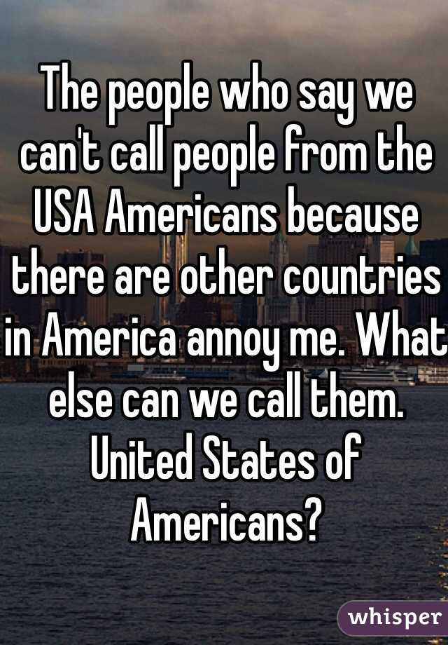 The people who say we can't call people from the USA Americans because there are other countries in America annoy me. What else can we call them. United States of Americans?