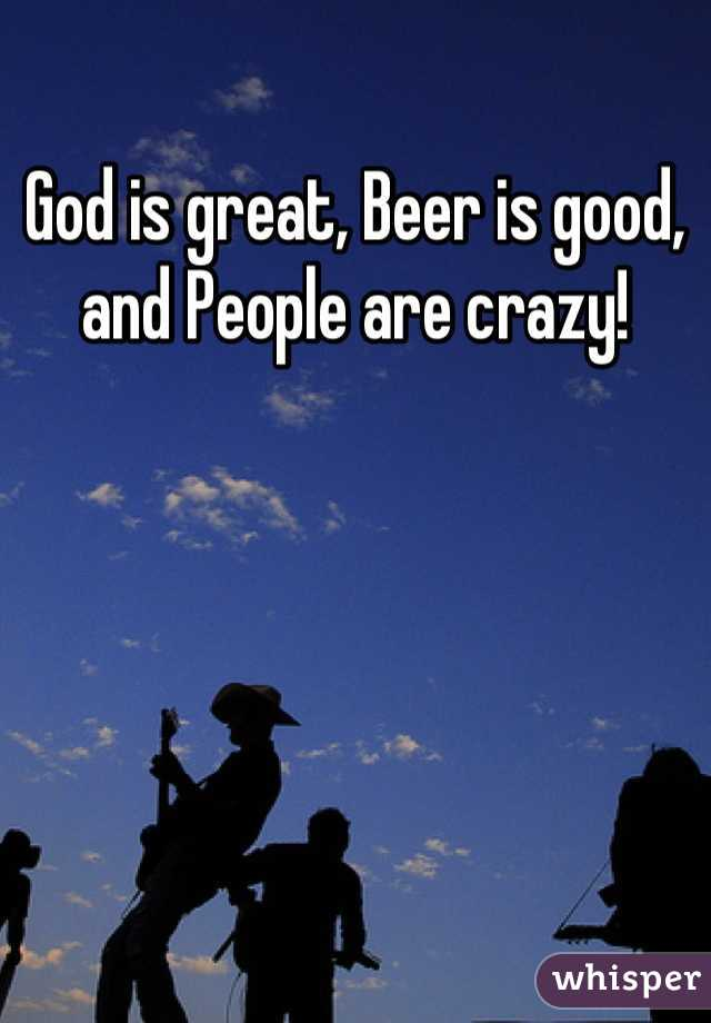 God is great, Beer is good, and People are crazy!