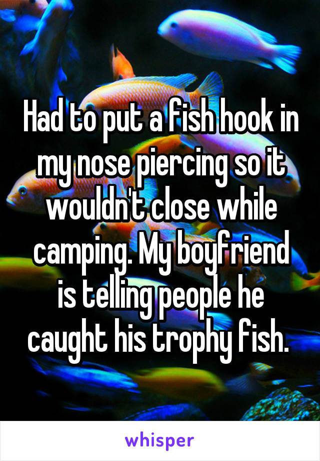 Had to put a fish hook in my nose piercing so it wouldn't close while camping. My boyfriend is telling people he caught his trophy fish.