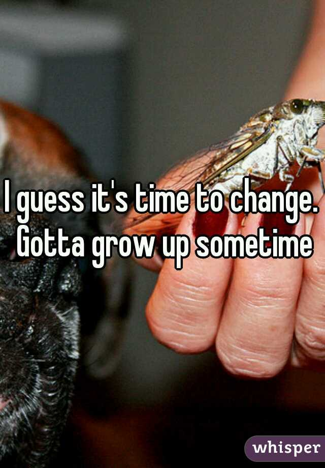 I guess it's time to change. Gotta grow up sometime