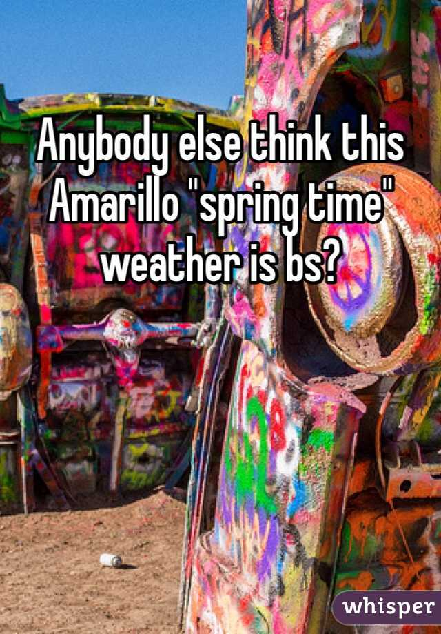 """Anybody else think this Amarillo """"spring time"""" weather is bs?"""