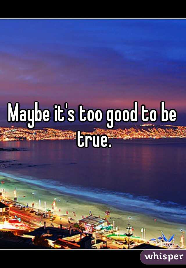 Maybe it's too good to be true.