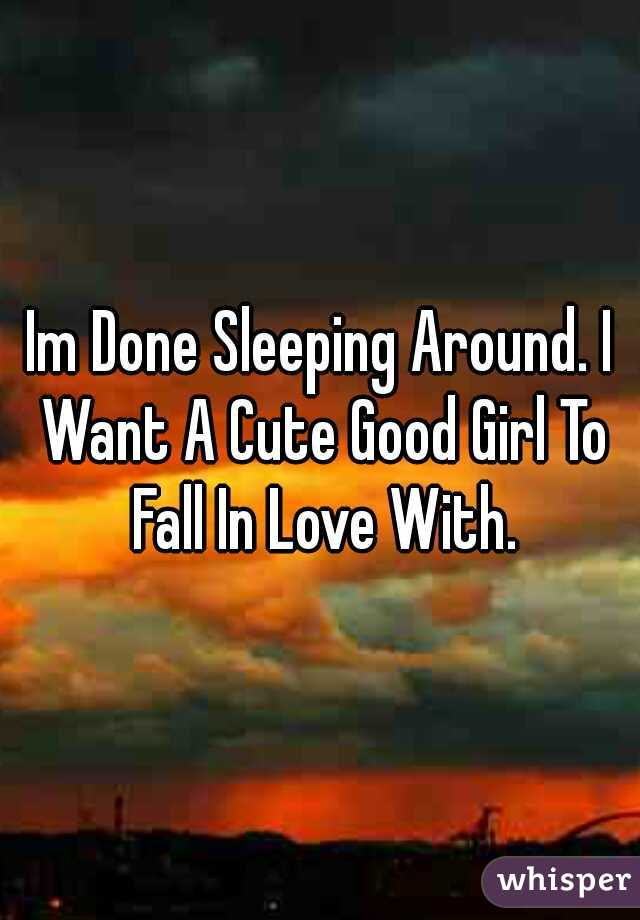 Im Done Sleeping Around. I Want A Cute Good Girl To Fall In Love With.