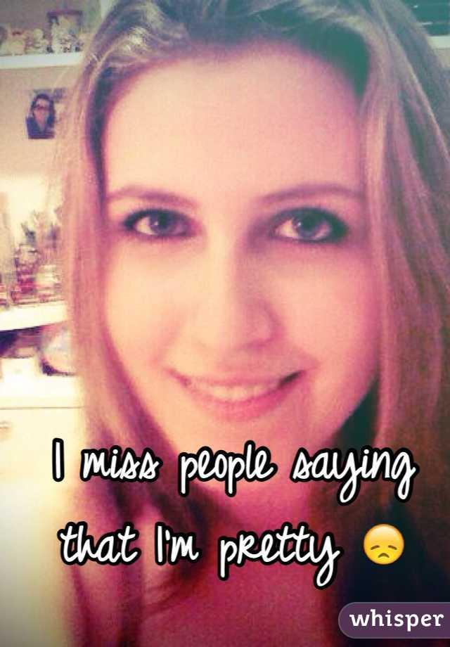 I miss people saying that I'm pretty 😞