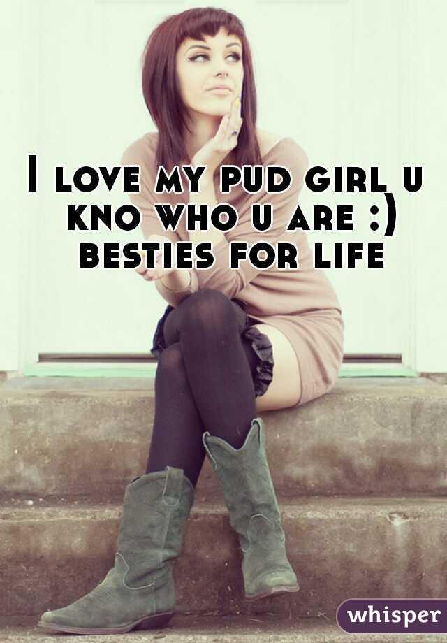 I love my pud girl u kno who u are :) besties for life