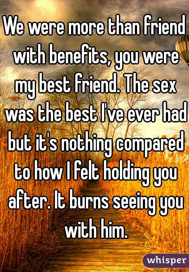 We were more than friend with benefits, you were my best friend. The sex was the best I've ever had but it's nothing compared to how I felt holding you after. It burns seeing you with him.