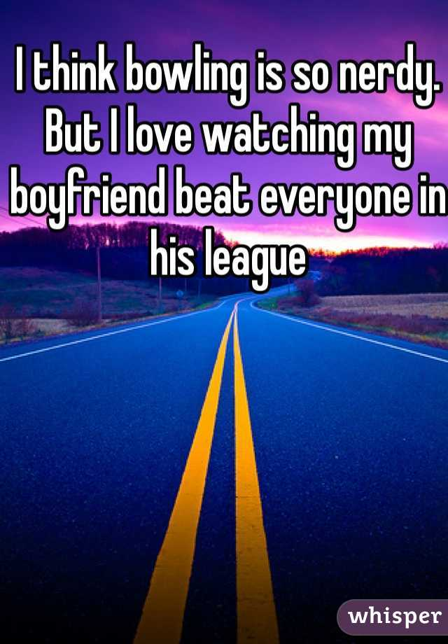I think bowling is so nerdy.  But I love watching my boyfriend beat everyone in his league
