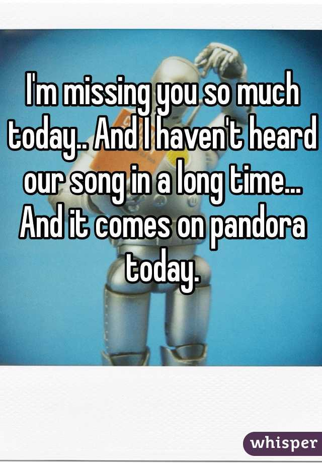 I'm missing you so much today.. And I haven't heard our song in a long time... And it comes on pandora today.