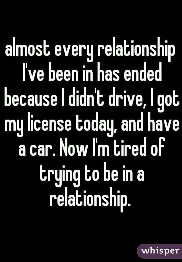 almost every relationship I've been in has ended because I didn't drive, I got my license today, and have a car. Now I'm tired of trying to be in a relationship.