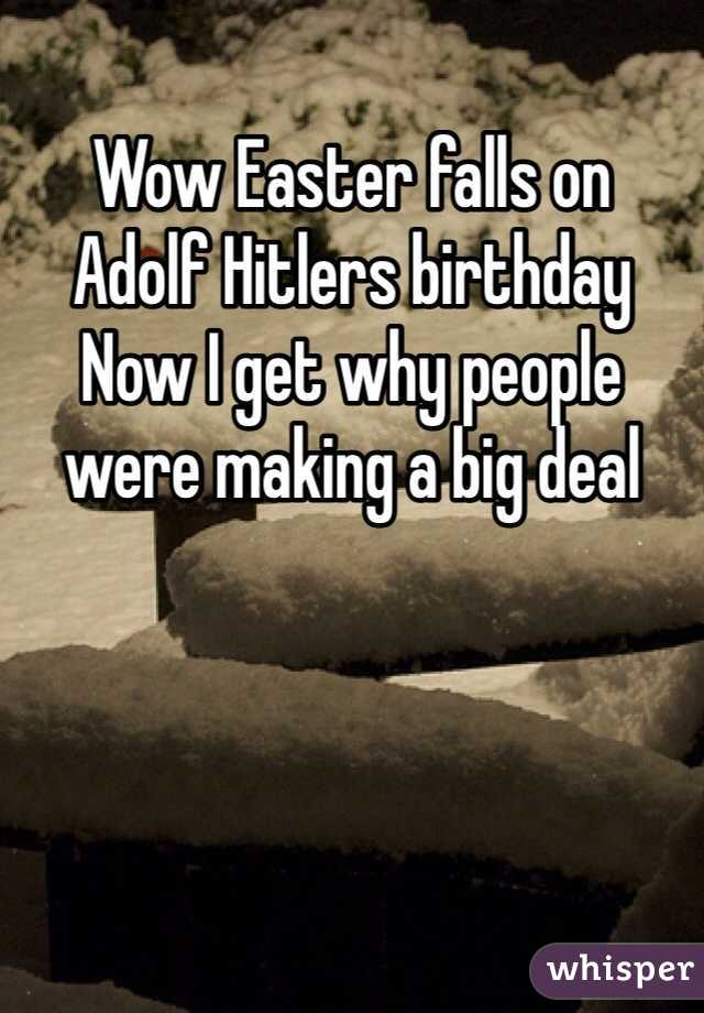 Wow Easter falls on  Adolf Hitlers birthday  Now I get why people were making a big deal