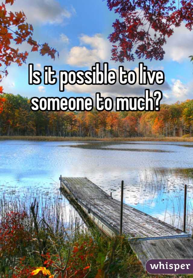 Is it possible to live someone to much?
