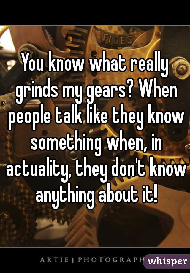 You know what really grinds my gears? When people talk like they know something when, in actuality, they don't know anything about it!