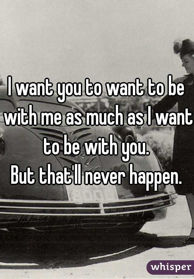 I want you to want to be with me as much as I want to be with you.   But that'll never happen.