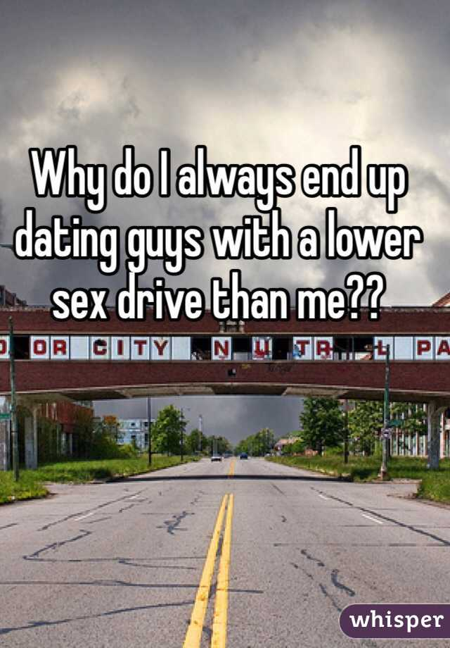 Why do I always end up dating guys with a lower sex drive than me??