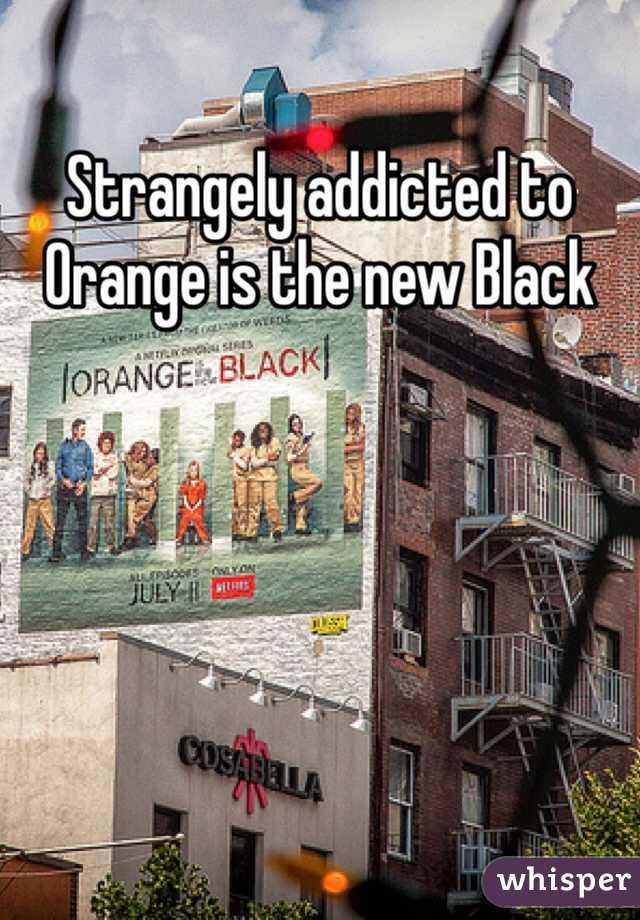 Strangely addicted to Orange is the new Black