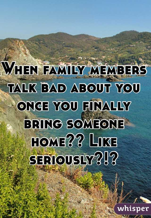 When family members talk bad about you once you finally bring someone home?? Like seriously?!?