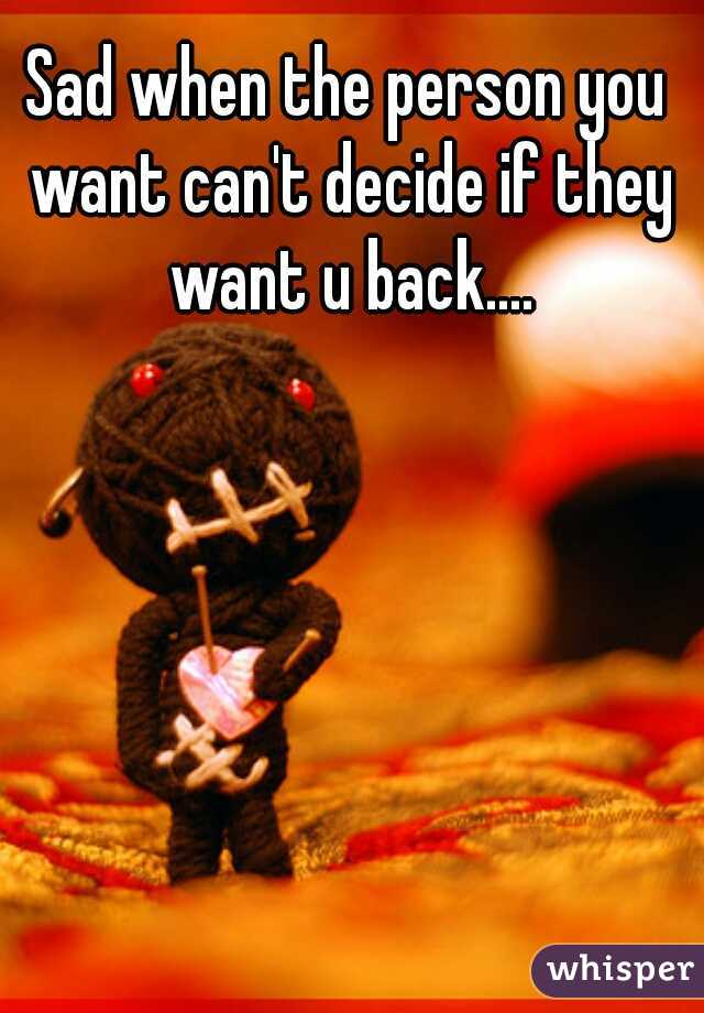 Sad when the person you want can't decide if they want u back....