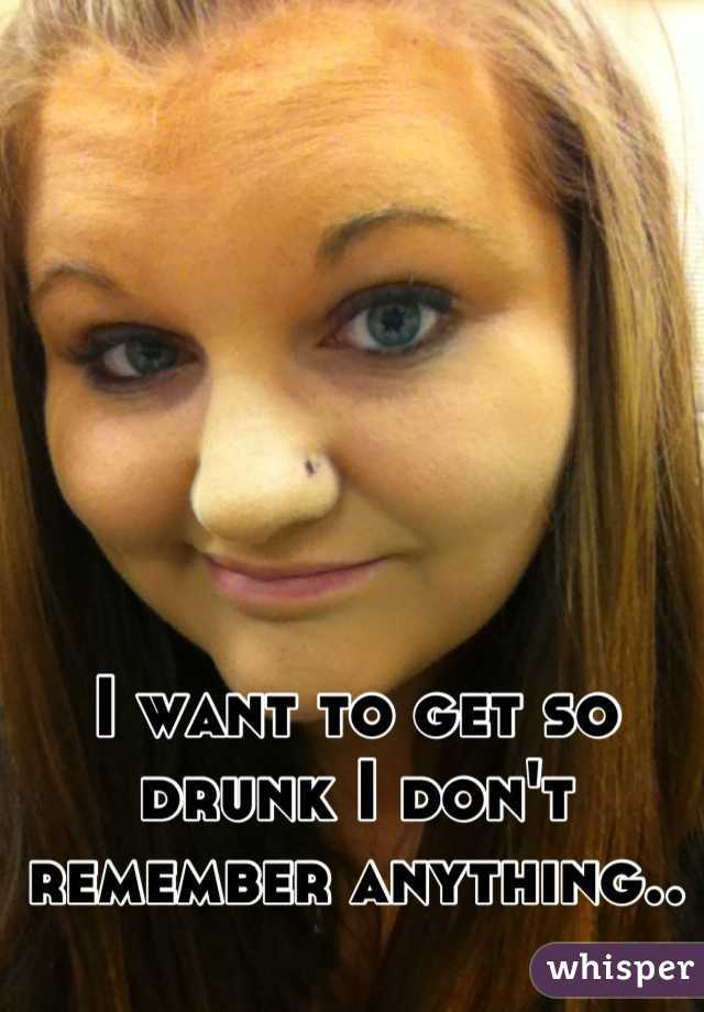 I want to get so drunk I don't remember anything..