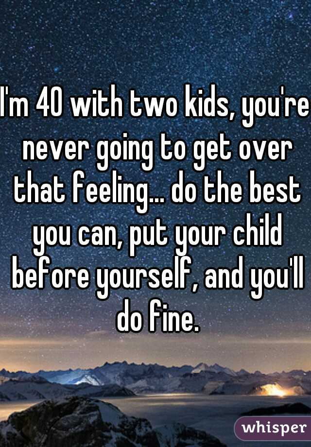I'm 40 with two kids, you're never going to get over that feeling... do the best you can, put your child before yourself, and you'll do fine.
