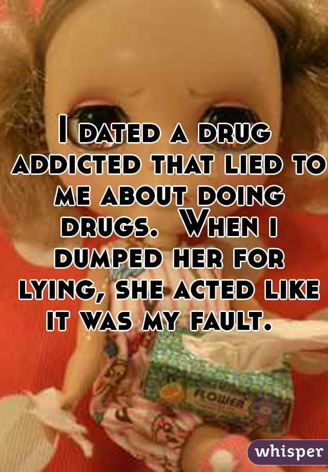 I dated a drug addicted that lied to me about doing drugs.  When i dumped her for lying, she acted like it was my fault.