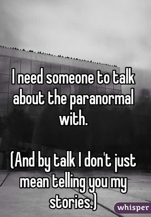 I need someone to talk about the paranormal with.   (And by talk I don't just mean telling you my stories.)