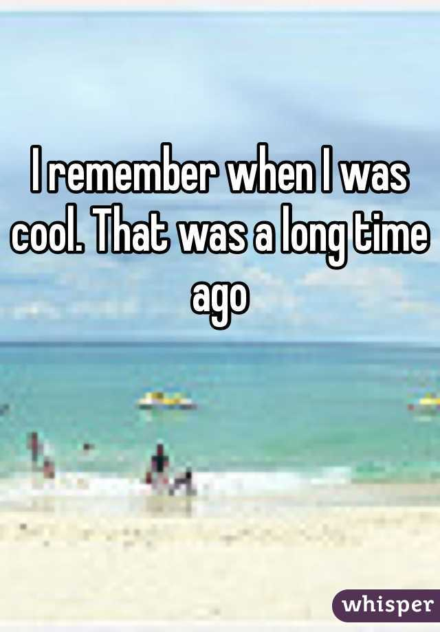 I remember when I was cool. That was a long time ago