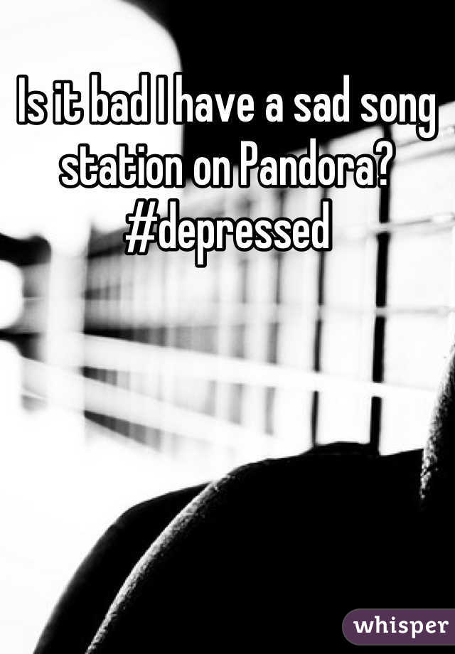 Is it bad I have a sad song station on Pandora? #depressed