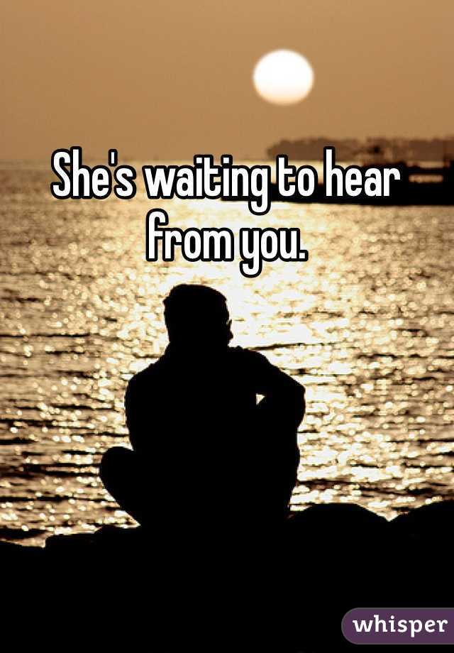 She's waiting to hear from you.