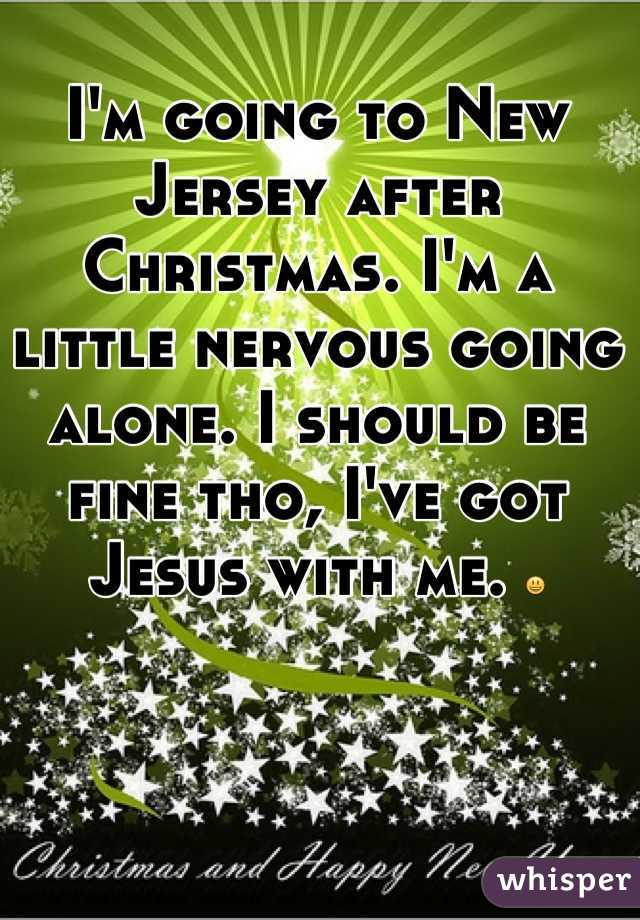 I'm going to New Jersey after Christmas. I'm a little nervous going alone. I should be fine tho, I've got Jesus with me. 😃