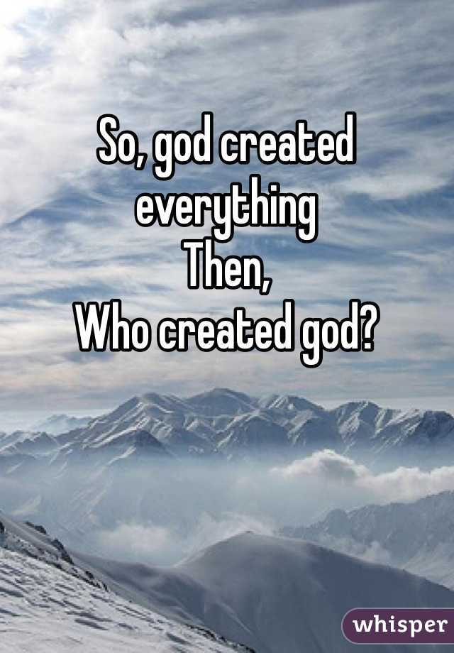 So, god created everything Then, Who created god?