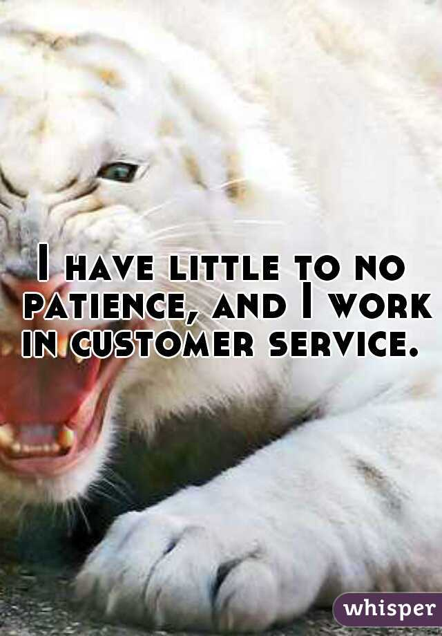I have little to no patience, and I work in customer service.