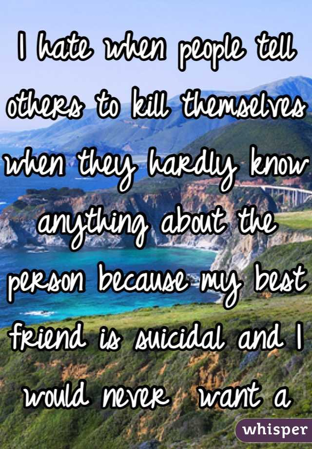 I hate when people tell others to kill themselves when they hardly know anything about the person because my best friend is suicidal and I would never  want a comment like that to push her over the edge.