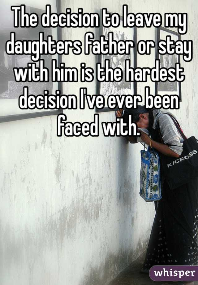 The decision to leave my daughters father or stay with him is the hardest decision I've ever been faced with.