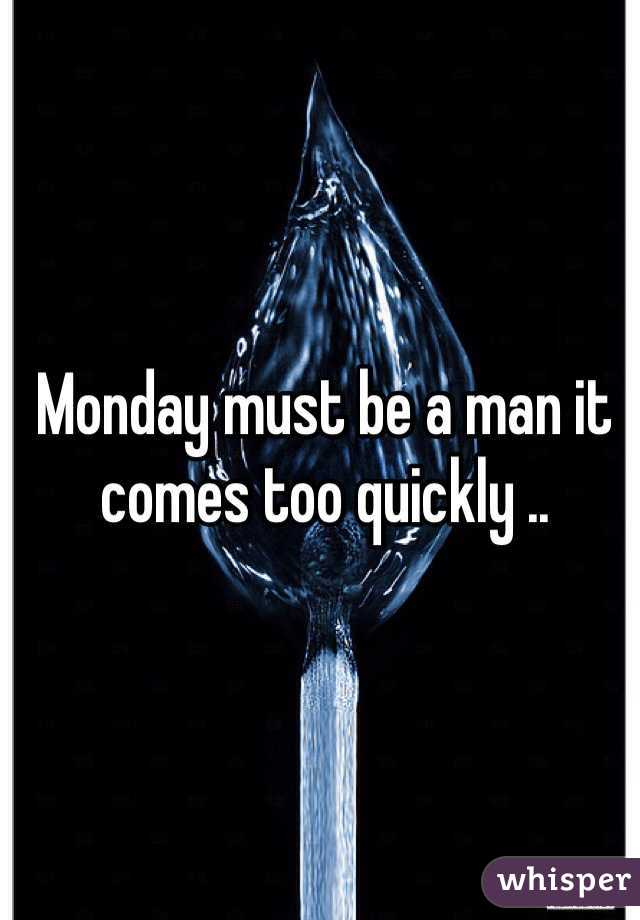 Monday must be a man it comes too quickly ..