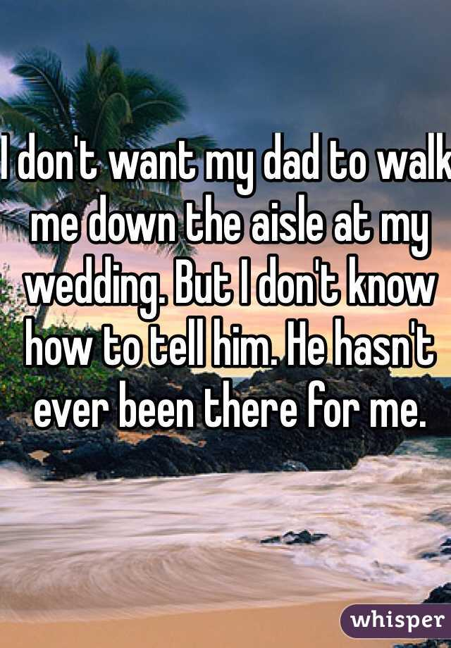 I don't want my dad to walk me down the aisle at my wedding. But I don't know how to tell him. He hasn't ever been there for me.