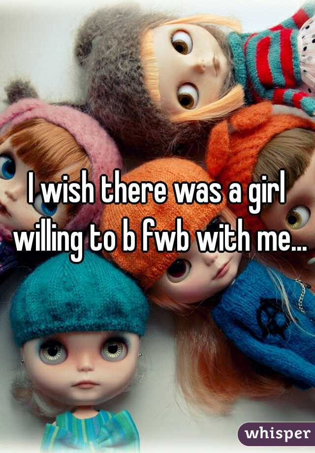 I wish there was a girl willing to b fwb with me...