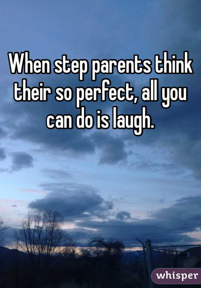 When step parents think their so perfect, all you can do is laugh.