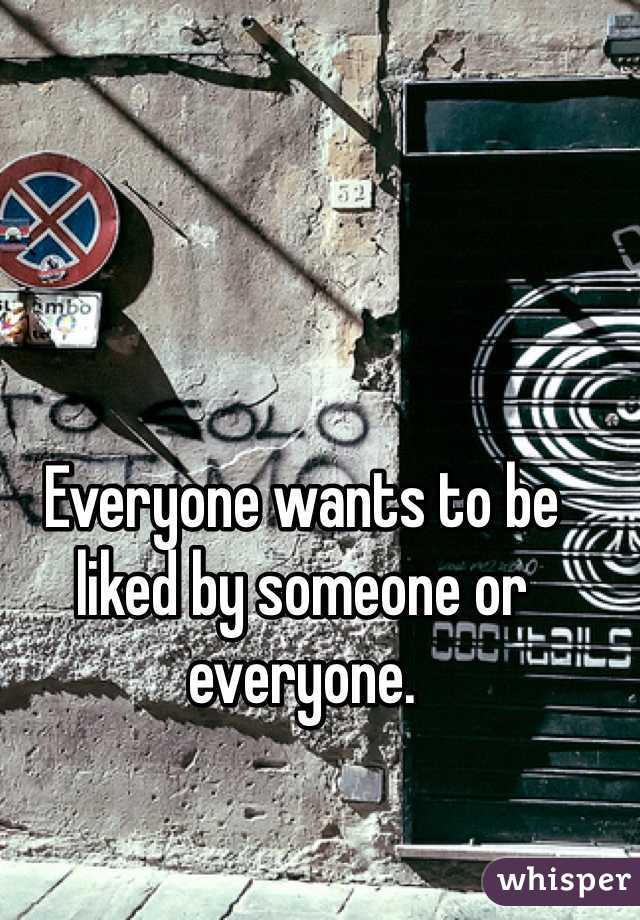 Everyone wants to be liked by someone or everyone.