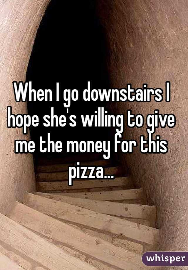 When I go downstairs I hope she's willing to give me the money for this pizza...