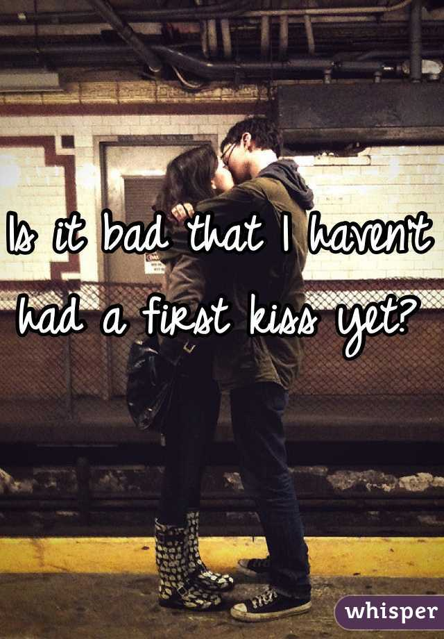 Is it bad that I haven't had a first kiss yet?