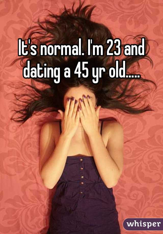 It's normal. I'm 23 and dating a 45 yr old.....
