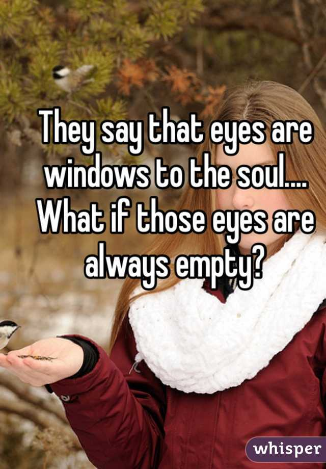 They say that eyes are windows to the soul....  What if those eyes are always empty?