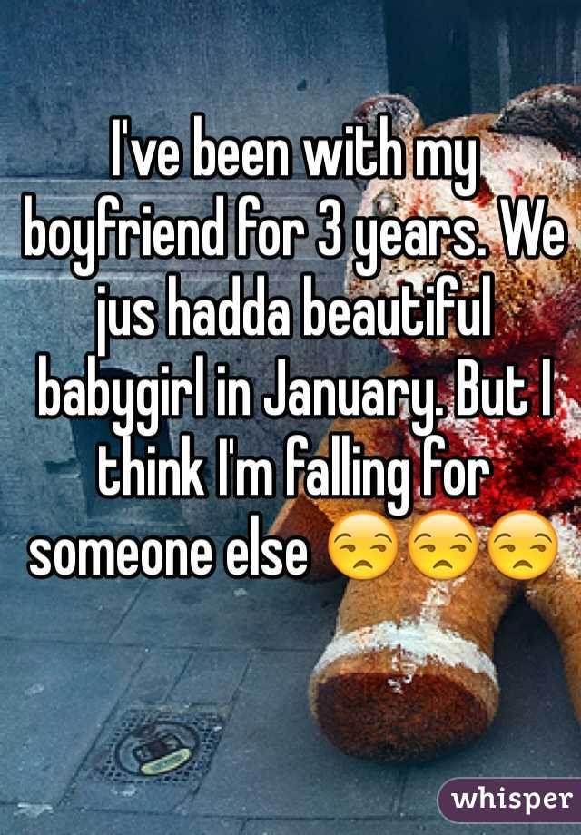 I've been with my boyfriend for 3 years. We jus hadda beautiful babygirl in January. But I think I'm falling for someone else 😒😒😒