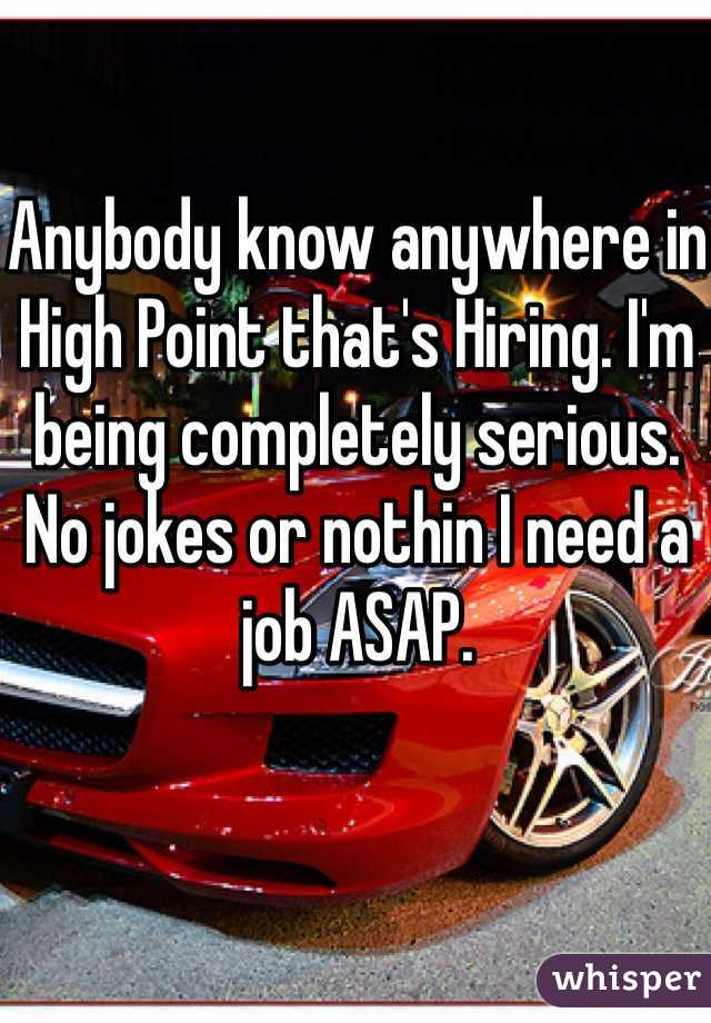 Anybody know anywhere in High Point that's Hiring. I'm being completely serious. No jokes or nothin I need a job ASAP.