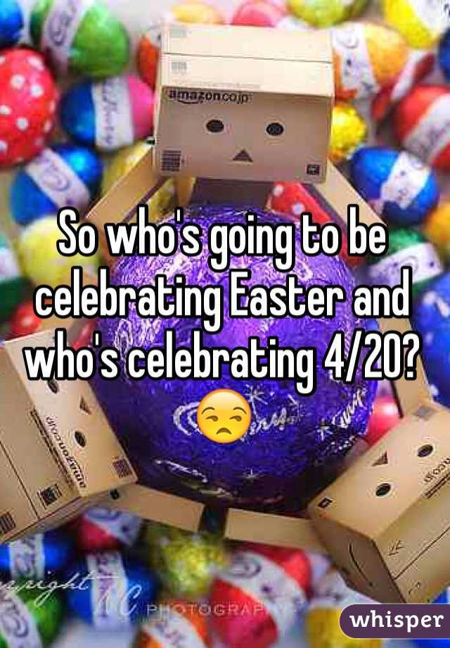 So who's going to be celebrating Easter and who's celebrating 4/20? 😒