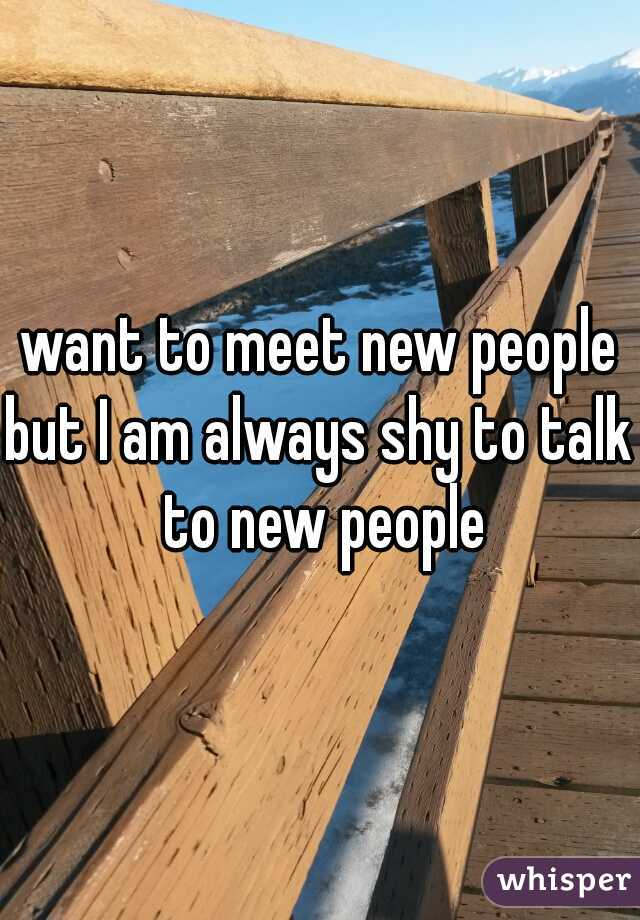 want to meet new people but I am always shy to talk to new people