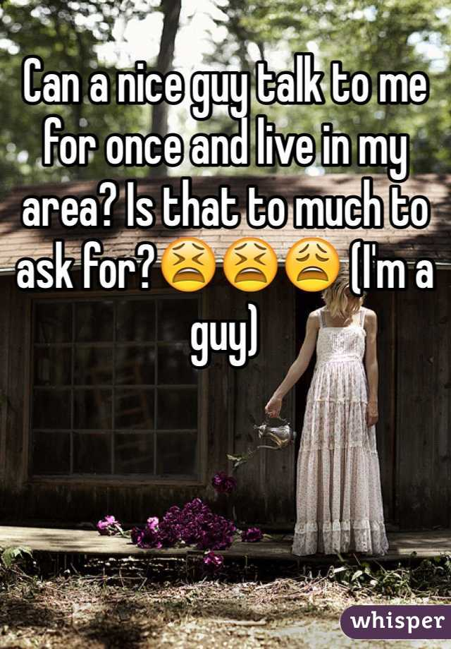 Can a nice guy talk to me for once and live in my area? Is that to much to ask for?😫😫😩 (I'm a guy)