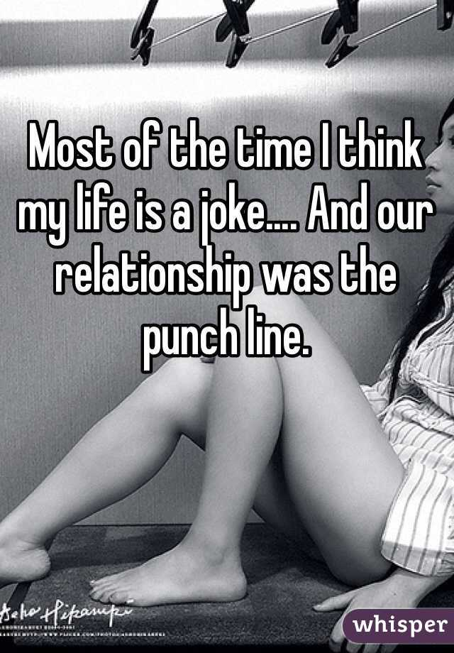 Most of the time I think my life is a joke.... And our relationship was the punch line.